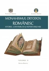 Monahismul Ortodox Romanesc - Istorie, Contributii si Repertorizare. Volumul II
