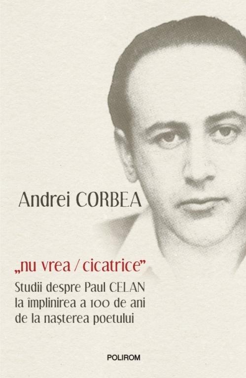 """""""nu vrea/cicatrice"""". Studii despre Paul Celan la împlinirea a 100 de ani de la nașterea poetului"""