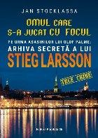 Omul care s-a jucat cu focul. Pe urmele asasinilor lui Olof Palme: Arhiva secretă a lui STIEG LARSSON
