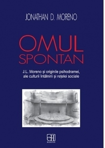 Omul spontan. J.L. Moreno si originile psihodramei, ale culturii intalnirii si retelei sociale