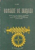 Organe de masini - Manual pentru licee industriale, agroindustriale si silvice, de matematica-fizica, clasele a X-a si a XI-a, scoli profesionale si scoli de maistri