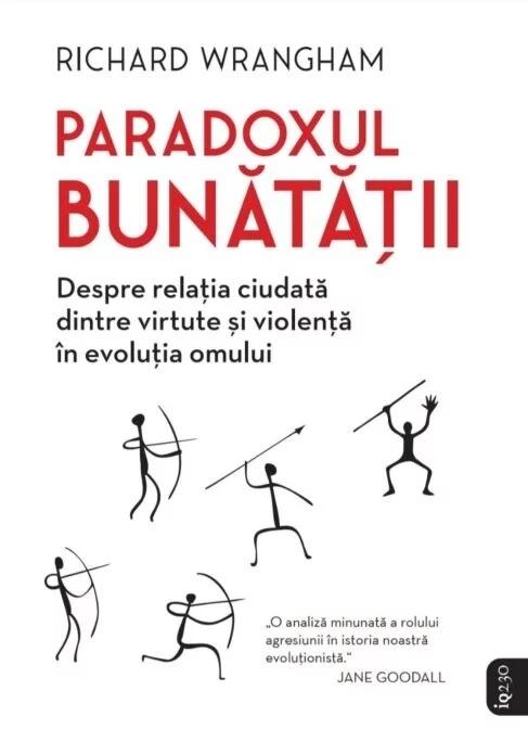 Paradoxul bunătăţii : strania relaţie dintre virtute şi violenţă în evoluţia umană