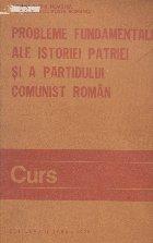 Probleme fundamentale ale istoriei patriei si a Partidului Comunist Roman - Curs