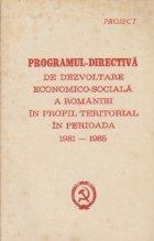 Proiect - Programul-Directiva de dezvoltare economico-sociala a Romaniei in profil teritorial in perioada 1981-1985
