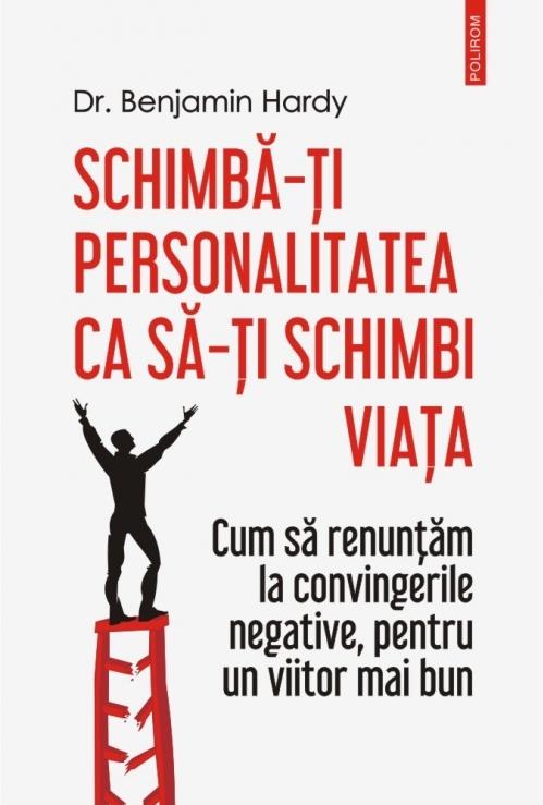 Schimbă-ți personalitatea ca să-ți schimbi viața Cum să renunţăm la convingerile negative, pentru un viitor mai bun