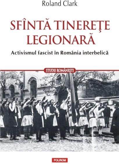 Sfântă tinerețe legionară. Activismul fascist în România interbelică