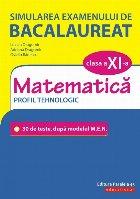 Simularea examenului de bacalaureat. Matematica. Clasa a XI-a. Profil tehnologic. 30 de de teste, după modelul M.E.N.