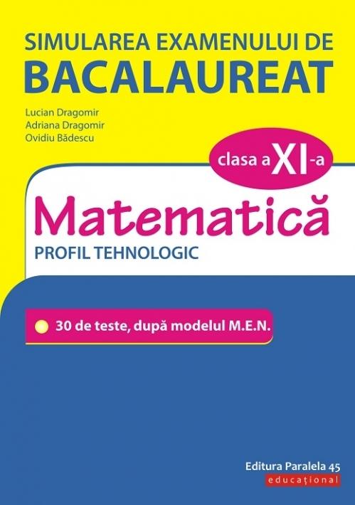 Simularea examenului de bacalaureat. Matematică. Clasa a XI-a. Profil tehnologic. 30 de de teste, după modelul M.E.N.