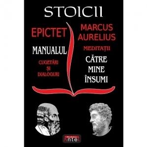 Stoicii. Epictet: Manualul; Cugetari si dialoguri. Marcus Aurelius: Meditatii; Catre mine insumi
