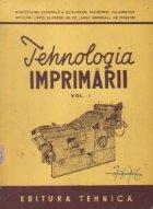 Tehnologia imprimarii - manual pentru scolile medii tehnice de poligrafie si editura, Volumul I - Utilajul