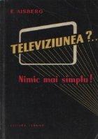Televiziunea?... Nimic mai simplu! - Douazeci de discutii amuzante care explica functionarea emitatoarelor si receptoarelor moderne de televiziune
