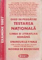 Testarea Nationala 2007. Limba si literatura romana. Enunturi si Modele de rezolvari