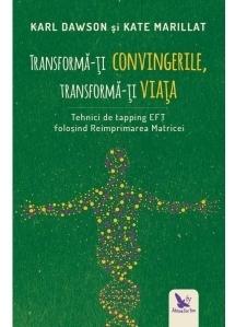 Transforma-ti convingerile, transforma-ti viata. Tehnici de tapping EFT folosind Reimprimarea Matricei