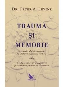 Trauma si memorie. Saga creierului si a corpului in cautarea trecutului inca viu. Ghid practic pentru intelegerea si vindecarea amintirilor traumatice
