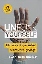 Unfu*k Yourself. Elibereaza-ti mintea si traieste-ti viata