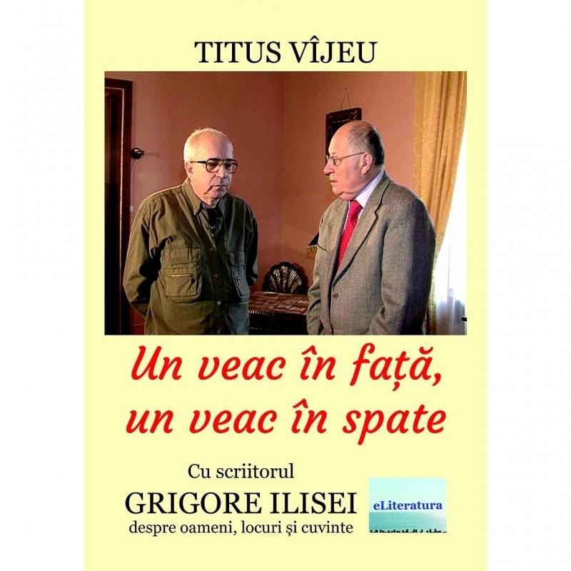 Un veac în faţă, un veac în spate : cu scriitorul Grigore Ilisei despre oameni, locuri şi cuvinte