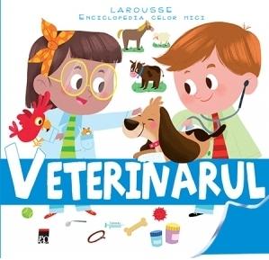 Veterinarul - Larousse Enciclopedia celor mici